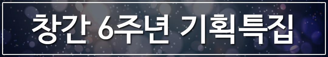 창간 6주년 기획특집