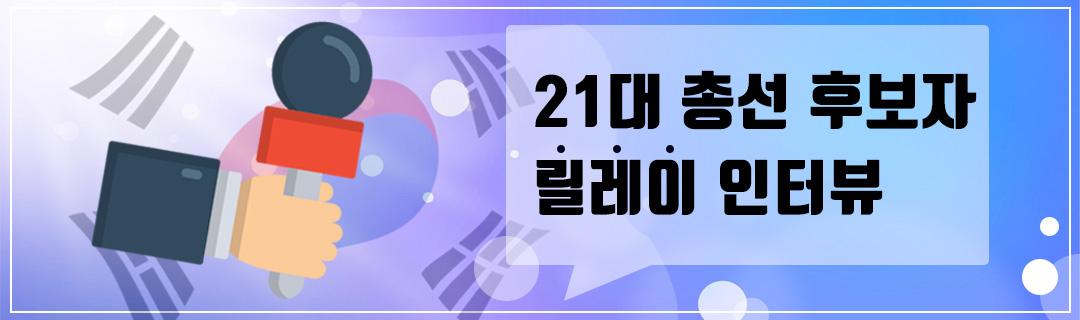 21대 총선 후보자 릴레이 인터뷰